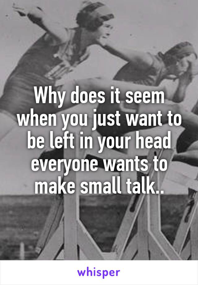 Why does it seem when you just want to be left in your head everyone wants to make small talk..