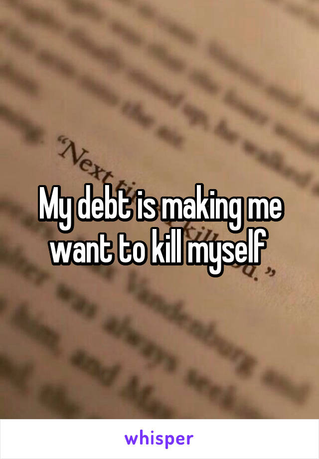 My debt is making me want to kill myself