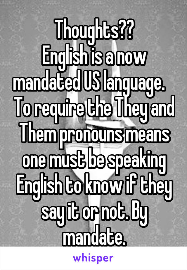 Thoughts?? English is a now mandated US language.    To require the They and Them pronouns means one must be speaking English to know if they say it or not. By mandate.