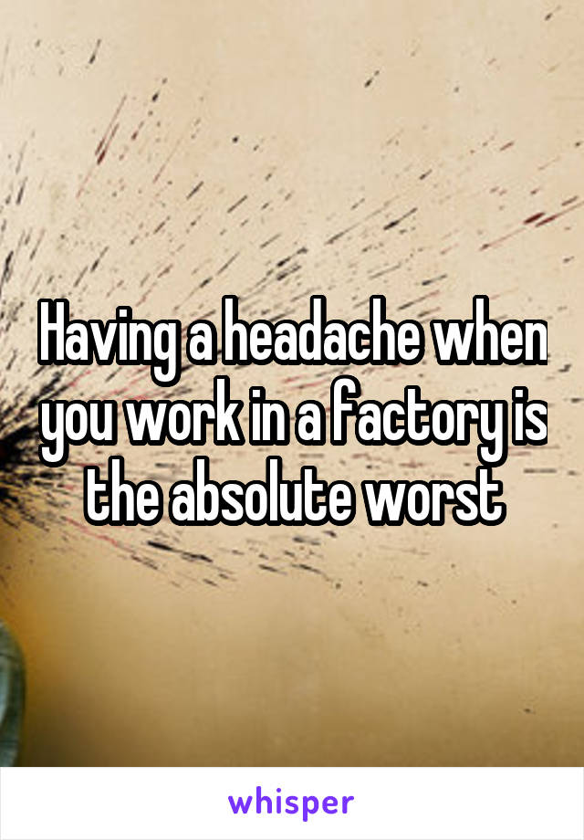 Having a headache when you work in a factory is the absolute worst
