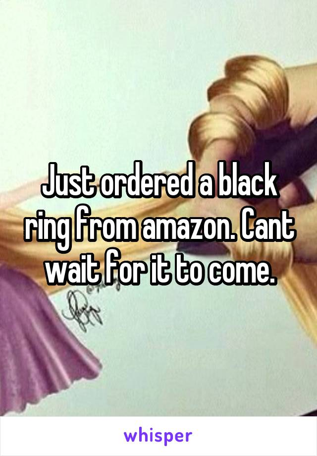 Just ordered a black ring from amazon. Cant wait for it to come.