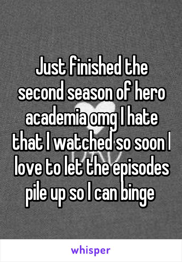 Just finished the second season of hero academia omg I hate that I watched so soon I love to let the episodes pile up so I can binge
