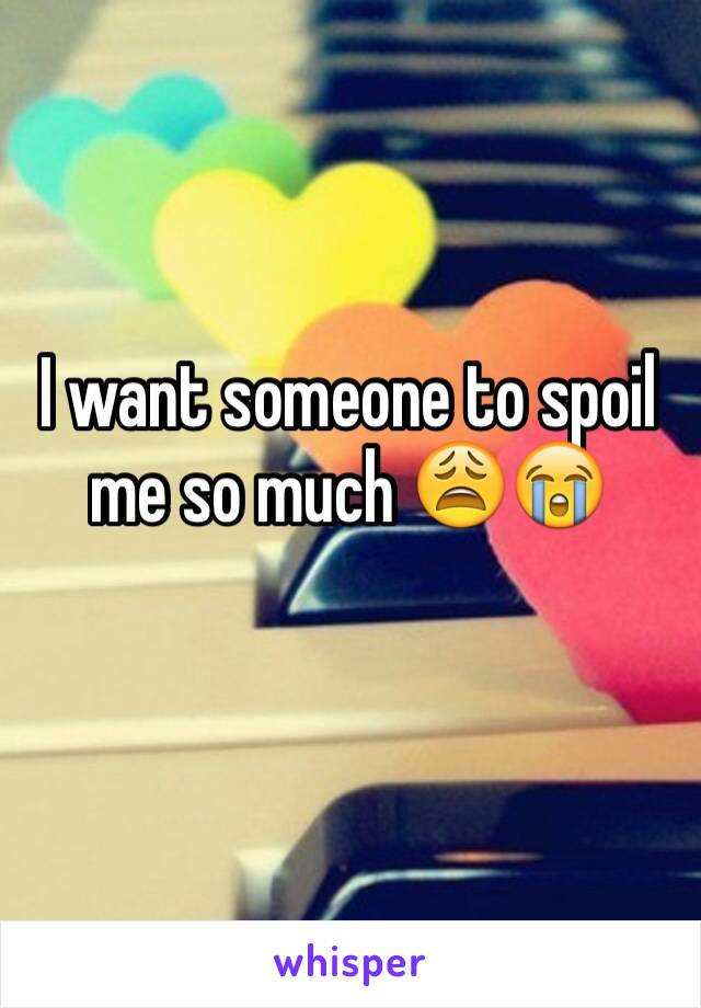 I want someone to spoil me so much 😩😭