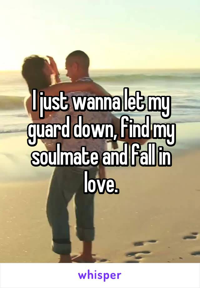 I just wanna let my guard down, find my soulmate and fall in love.