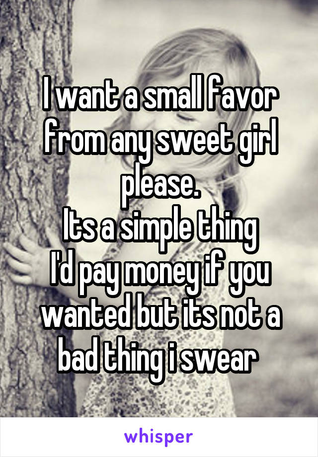 I want a small favor from any sweet girl please. Its a simple thing I'd pay money if you wanted but its not a bad thing i swear