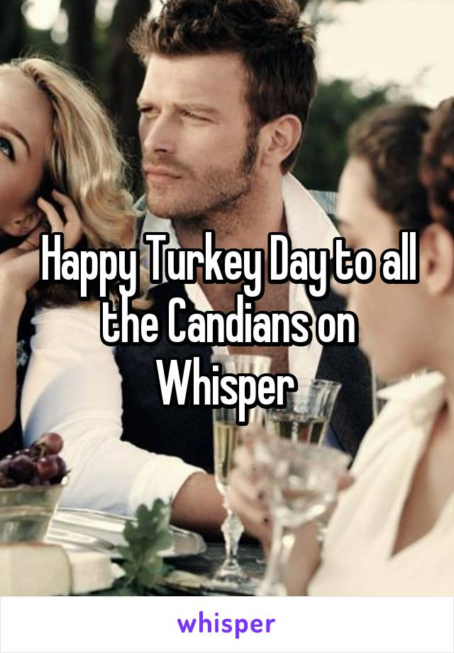 Happy Turkey Day to all the Candians on Whisper
