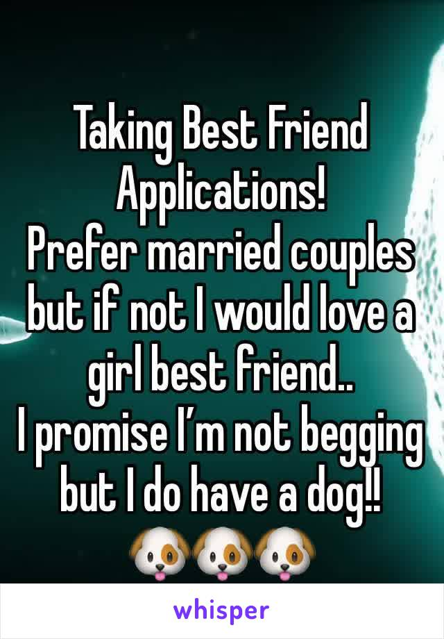 Taking Best Friend Applications! Prefer married couples but if not I would love a girl best friend.. I promise I'm not begging but I do have a dog!!  🐶🐶🐶
