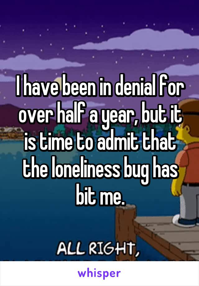 I have been in denial for over half a year, but it is time to admit that the loneliness bug has bit me.