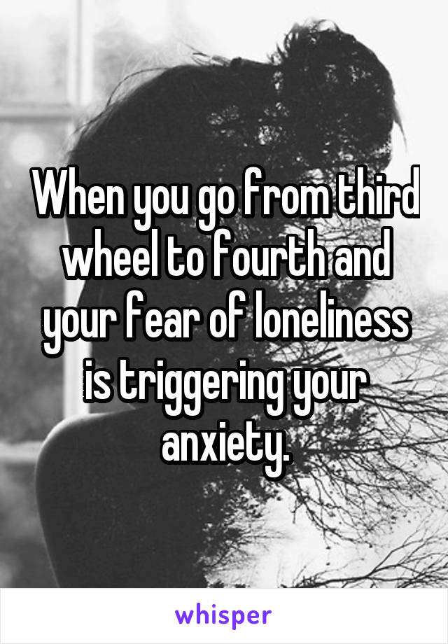When you go from third wheel to fourth and your fear of loneliness is triggering your anxiety.