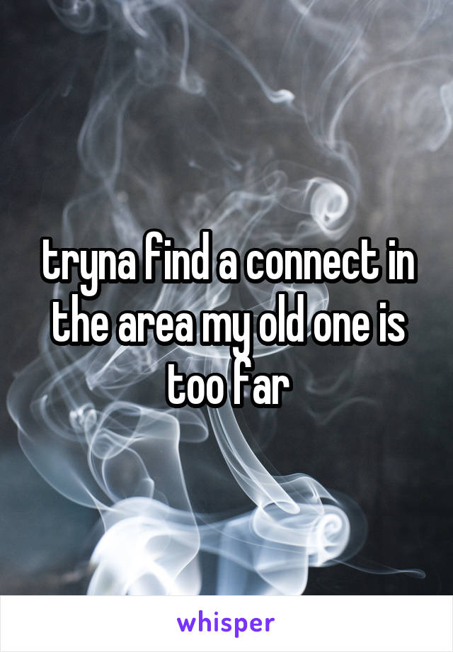 tryna find a connect in the area my old one is too far