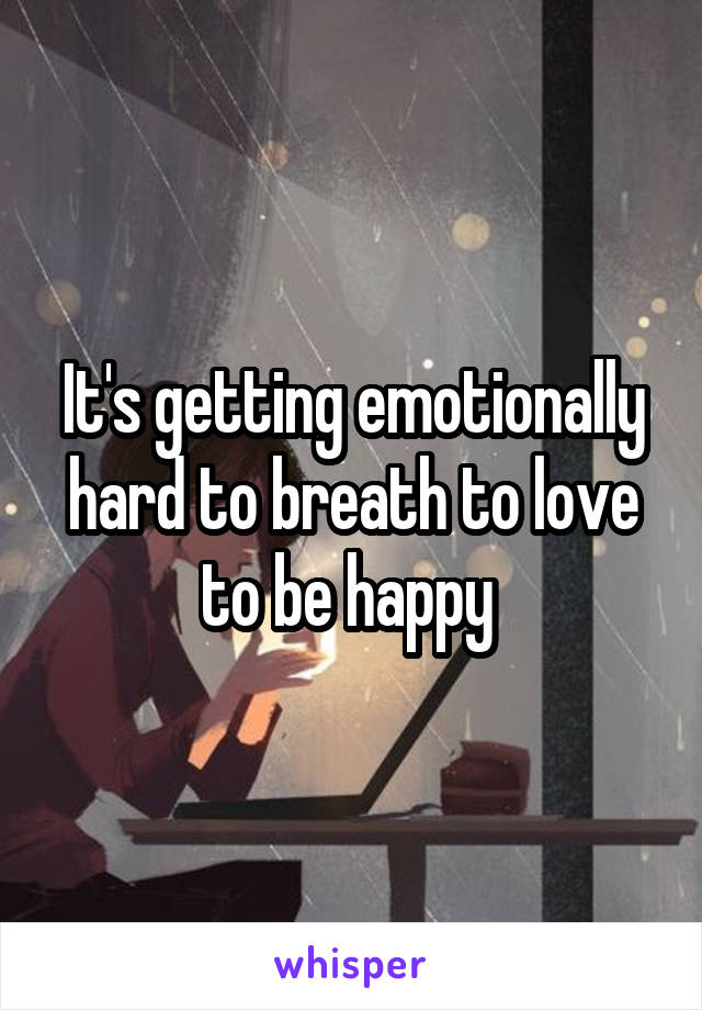 It's getting emotionally hard to breath to love to be happy