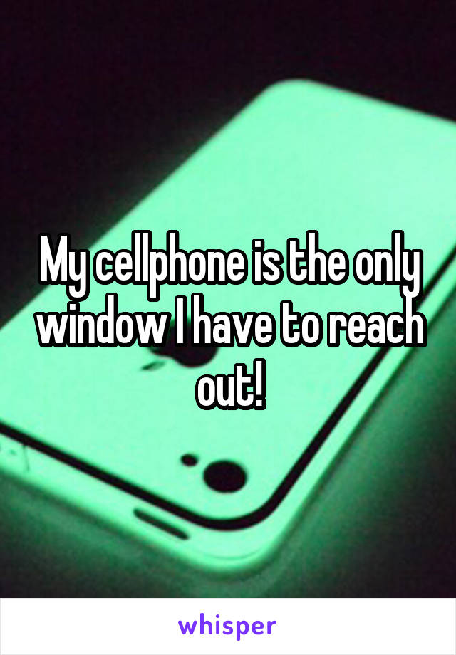 My cellphone is the only window I have to reach out!