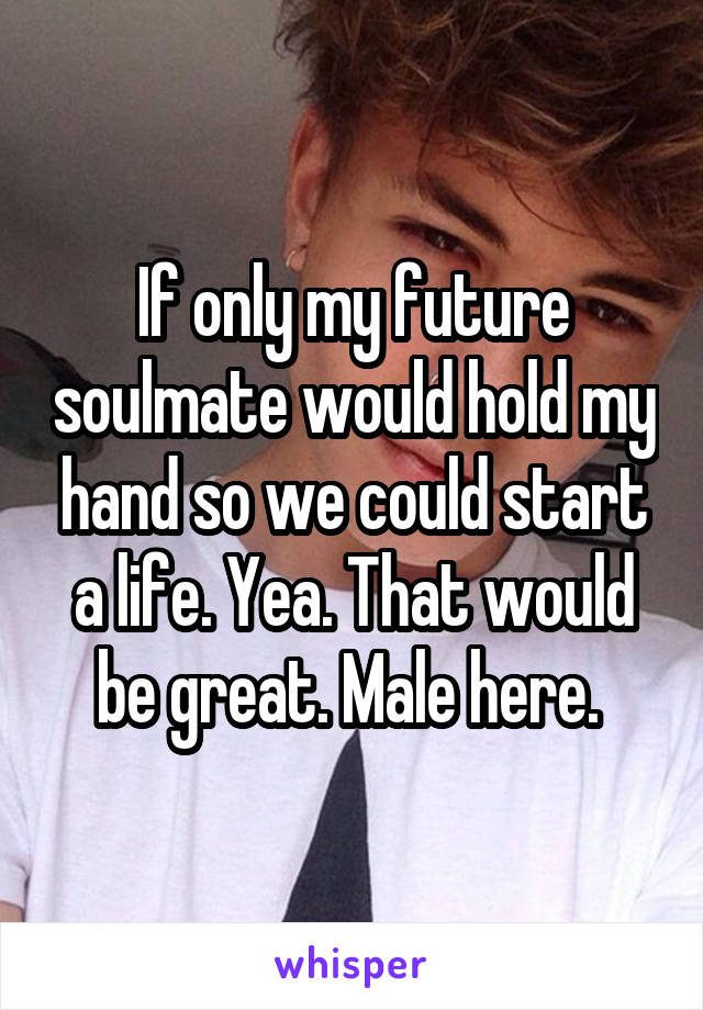 If only my future soulmate would hold my hand so we could start a life. Yea. That would be great. Male here.