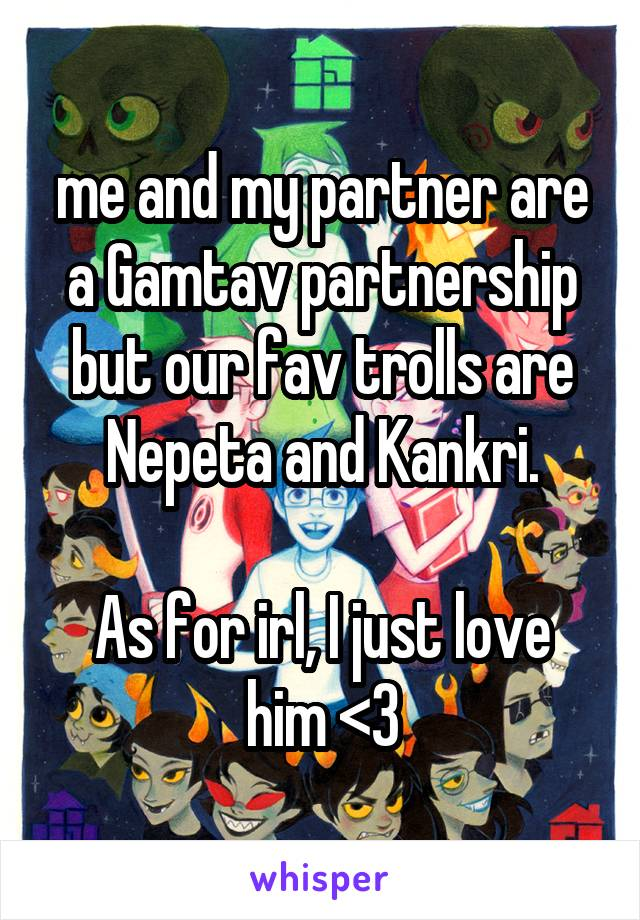 me and my partner are a Gamtav partnership but our fav trolls are Nepeta and Kankri.  As for irl, I just love him <3