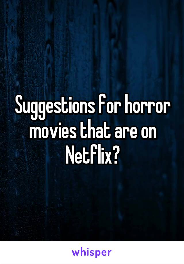 Suggestions for horror movies that are on Netflix?