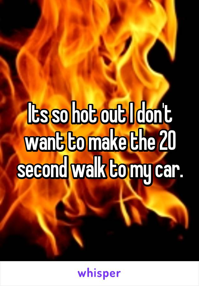 Its so hot out I don't want to make the 20 second walk to my car.