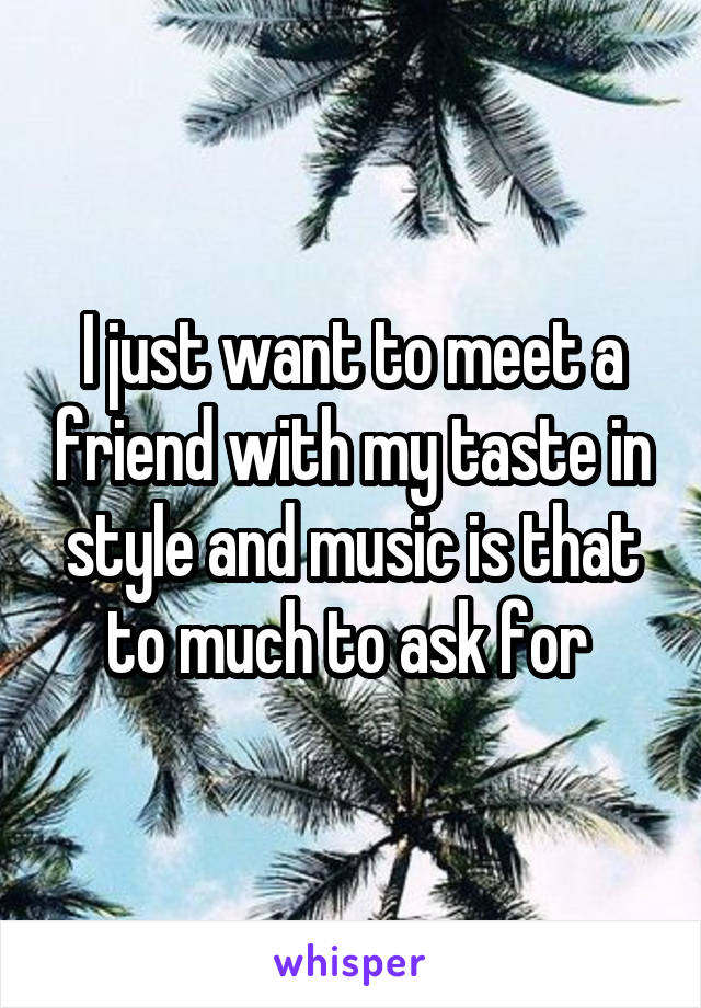 I just want to meet a friend with my taste in style and music is that to much to ask for