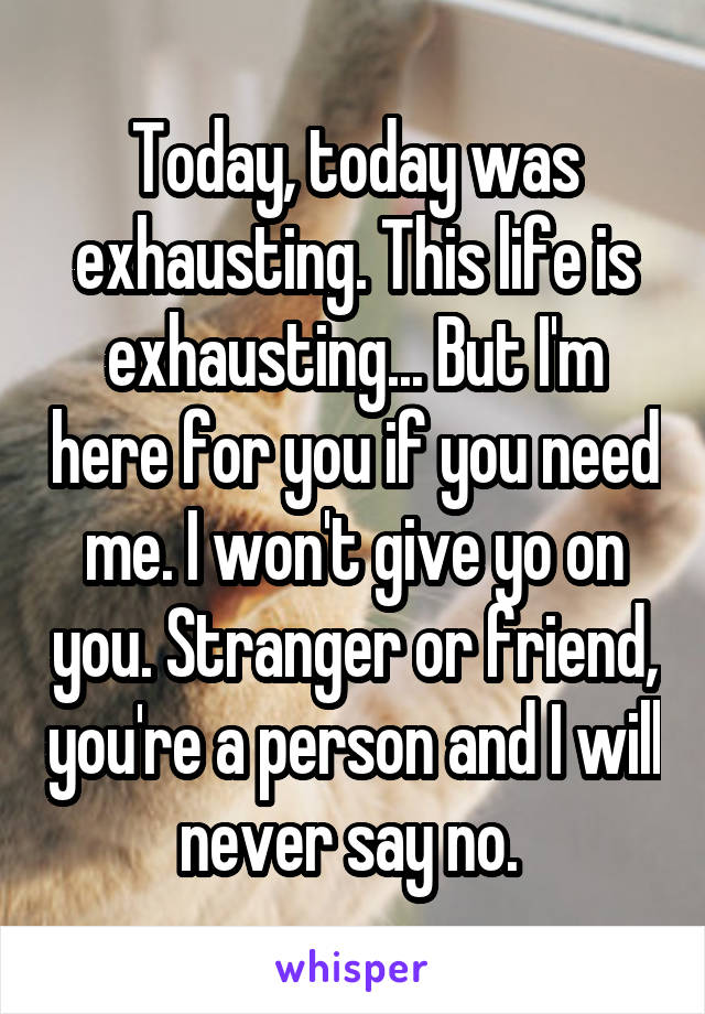 Today, today was exhausting. This life is exhausting... But I'm here for you if you need me. I won't give yo on you. Stranger or friend, you're a person and I will never say no.