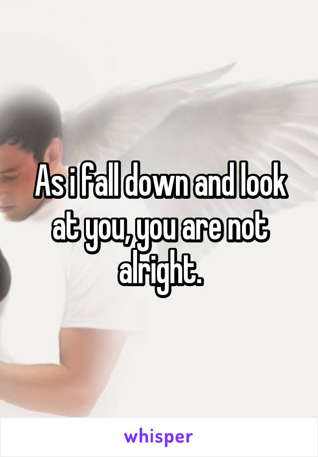 As i fall down and look at you, you are not alright.