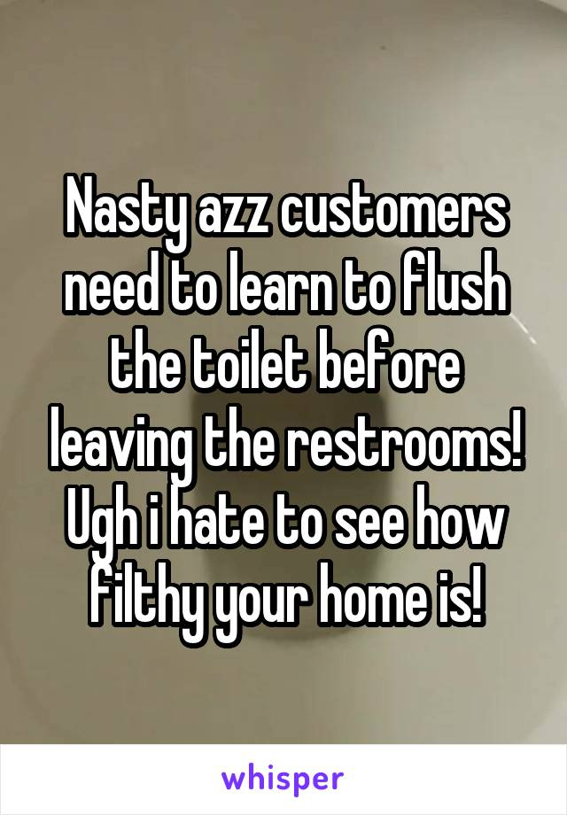 Nasty azz customers need to learn to flush the toilet before leaving the restrooms! Ugh i hate to see how filthy your home is!