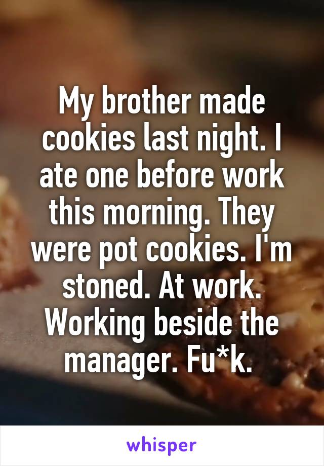My brother made cookies last night. I ate one before work this morning. They were pot cookies. I'm stoned. At work. Working beside the manager. Fu*k.