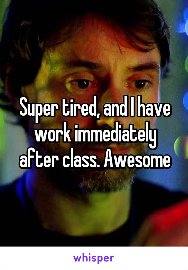 Super tired, and I have work immediately after class. Awesome