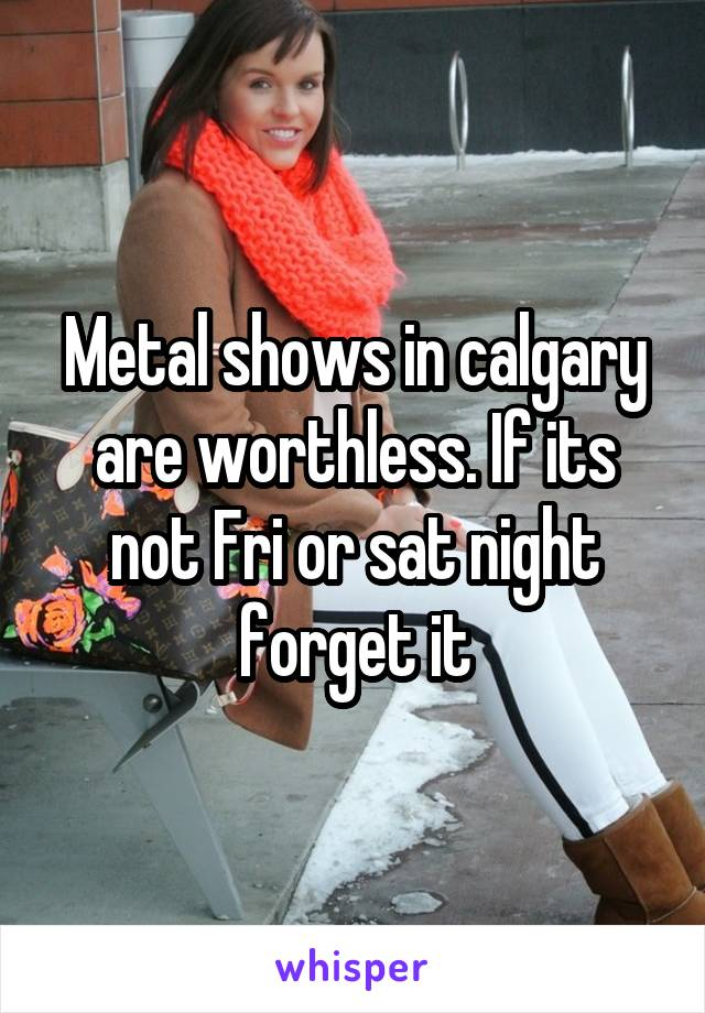 Metal shows in calgary are worthless. If its not Fri or sat night forget it