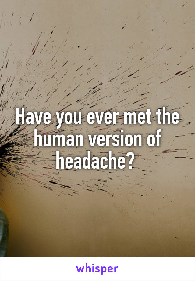 Have you ever met the human version of headache?