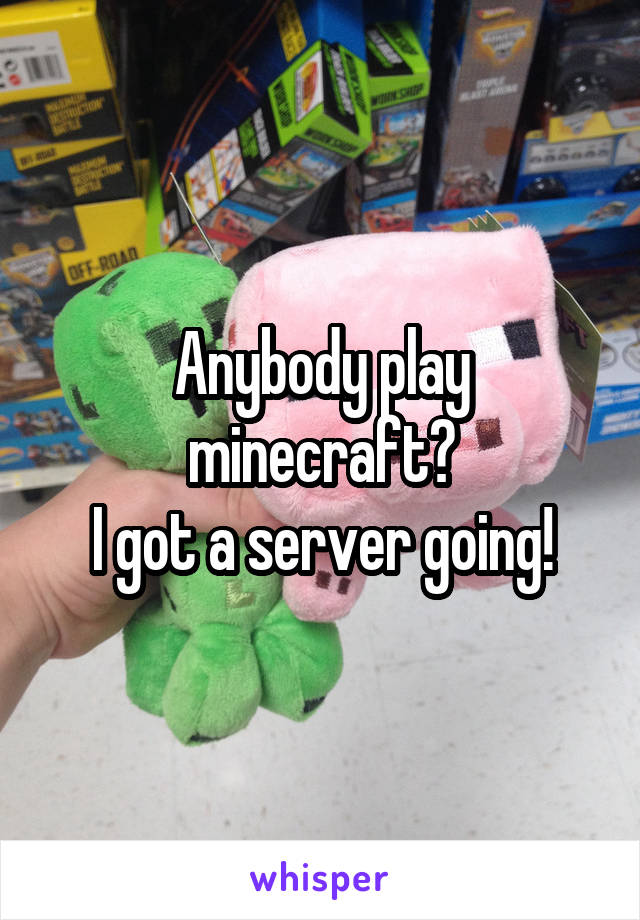 Anybody play minecraft? I got a server going!
