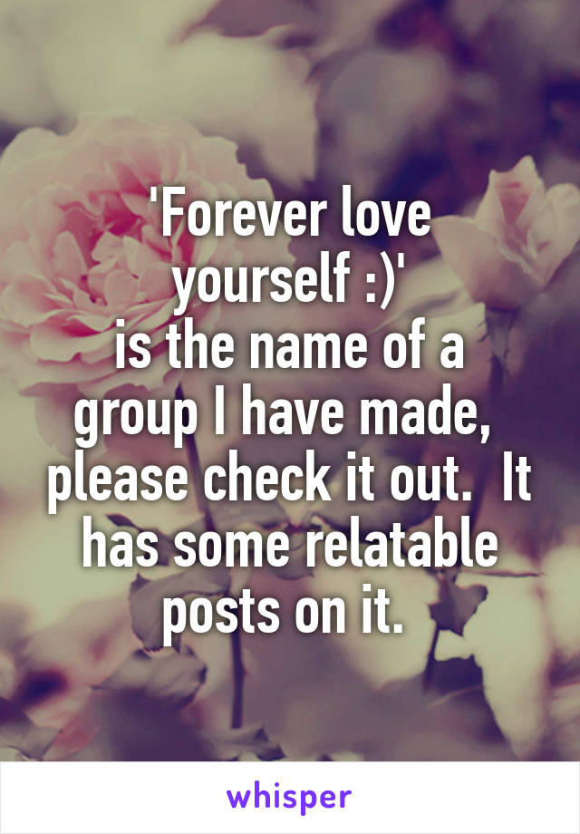 'Forever love  yourself :)'  is the name of a group I have made,  please check it out.  It has some relatable posts on it.