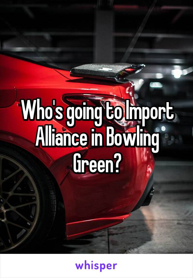Who's going to Import Alliance in Bowling Green?