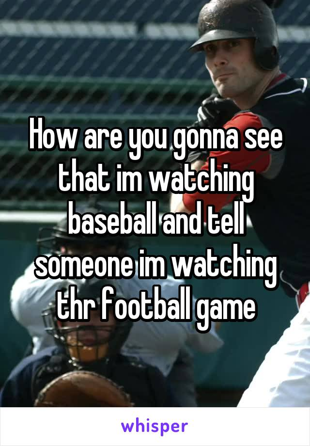 How are you gonna see that im watching baseball and tell someone im watching thr football game