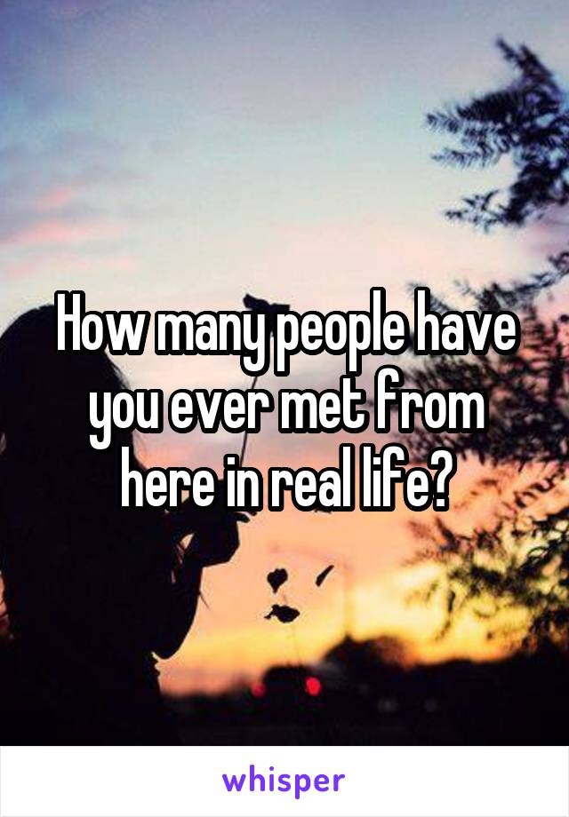 How many people have you ever met from here in real life?