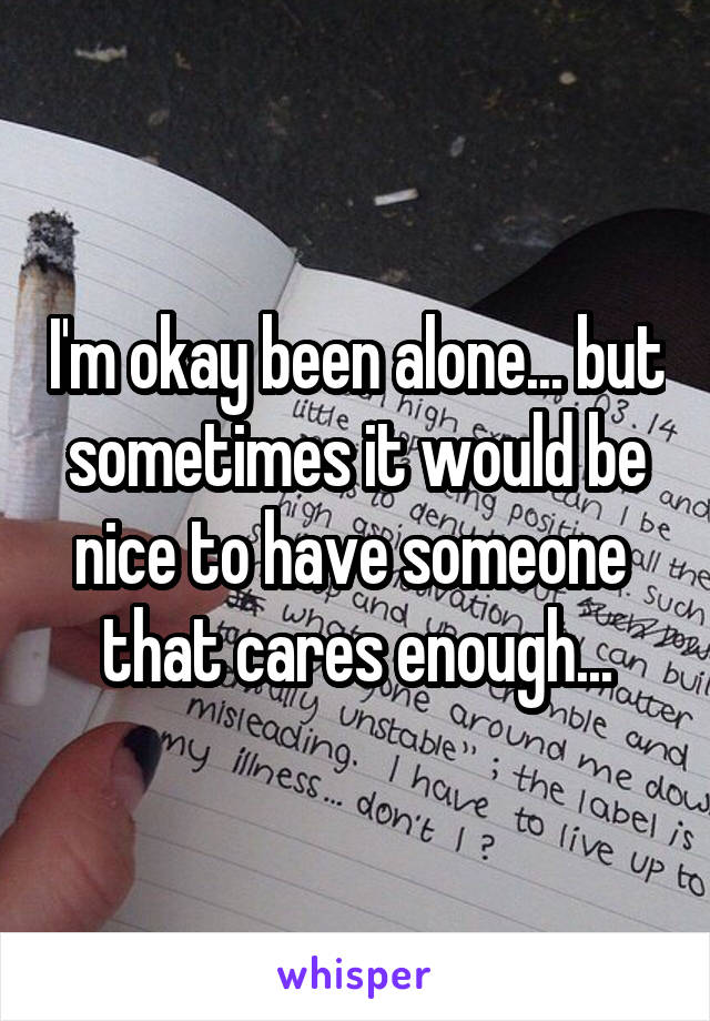 I'm okay been alone... but sometimes it would be nice to have someone  that cares enough...