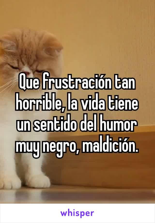 Que frustración tan horrible, la vida tiene un sentido del humor muy negro, maldición.