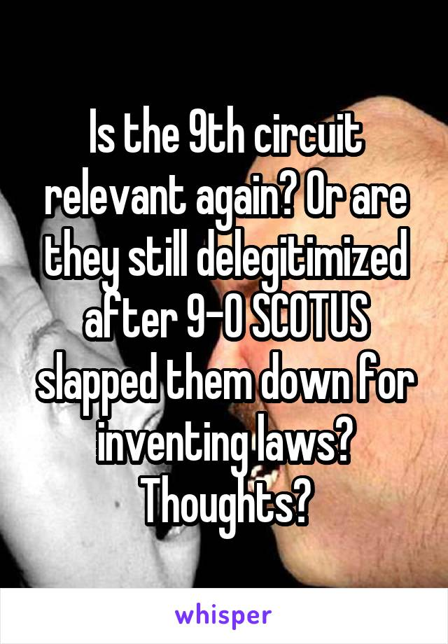 Is the 9th circuit relevant again? Or are they still delegitimized after 9-0 SCOTUS slapped them down for inventing laws? Thoughts?