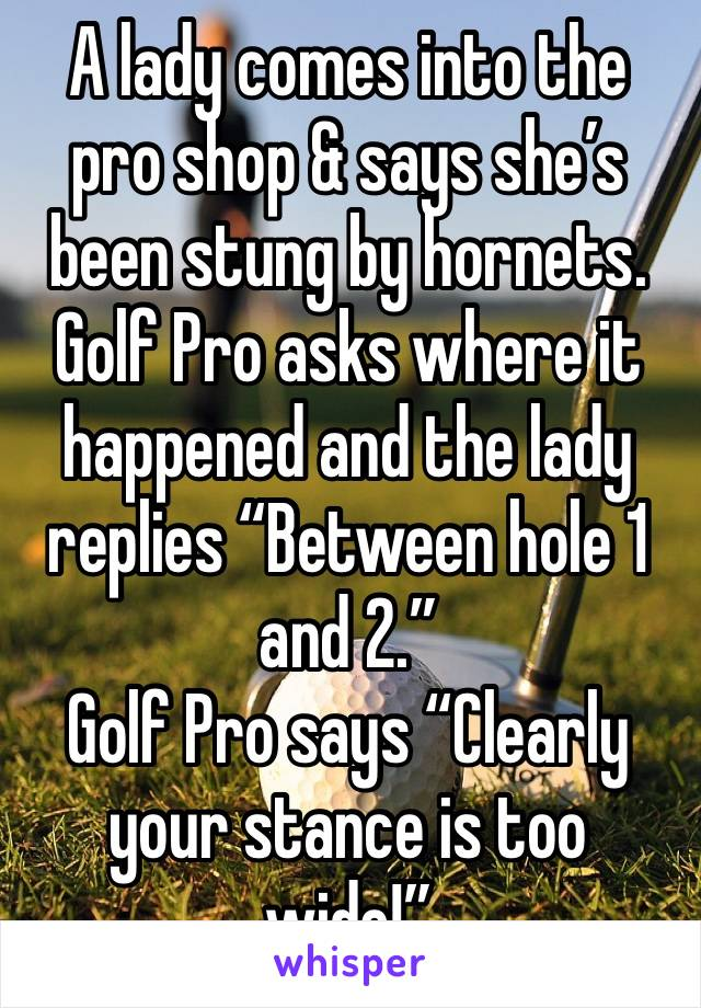 "A lady comes into the pro shop & says she's been stung by hornets.  Golf Pro asks where it happened and the lady replies ""Between hole 1 and 2."" Golf Pro says ""Clearly your stance is too wide!"""