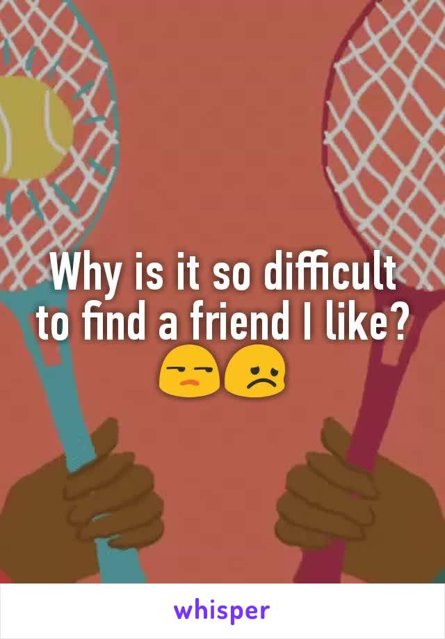 Why is it so difficult to find a friend I like? 😒😞