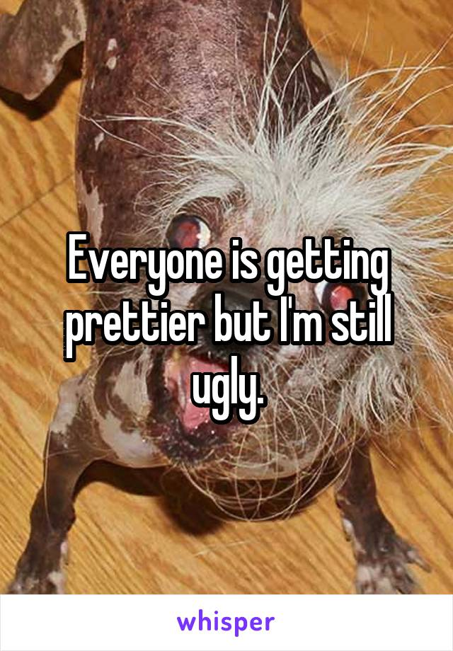 Everyone is getting prettier but I'm still ugly.