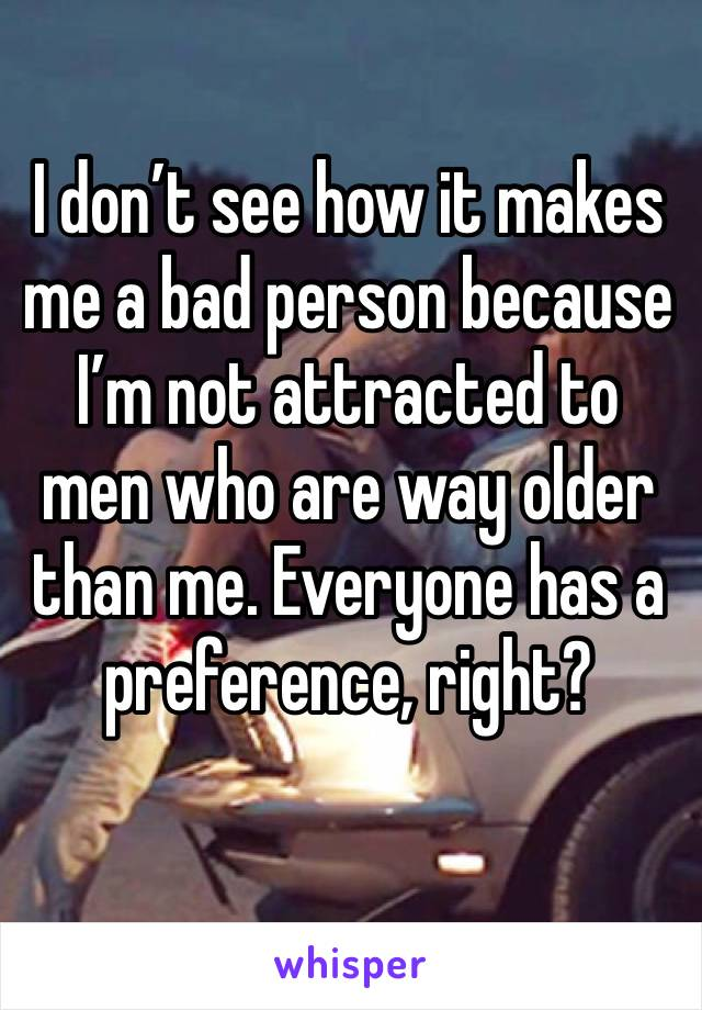 I don't see how it makes me a bad person because I'm not attracted to men who are way older than me. Everyone has a preference, right?