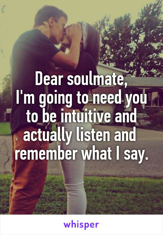 Dear soulmate, I'm going to need you to be intuitive and actually listen and  remember what I say.