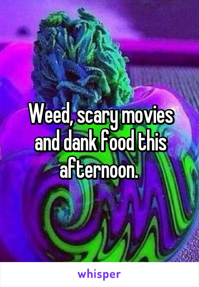 Weed, scary movies and dank food this afternoon.