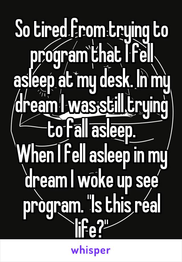 "So tired from trying to program that I fell asleep at my desk. In my dream I was still trying to fall asleep. When I fell asleep in my dream I woke up see program. ""Is this real life?"""