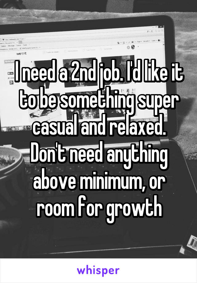 I need a 2nd job. I'd like it to be something super casual and relaxed. Don't need anything above minimum, or room for growth