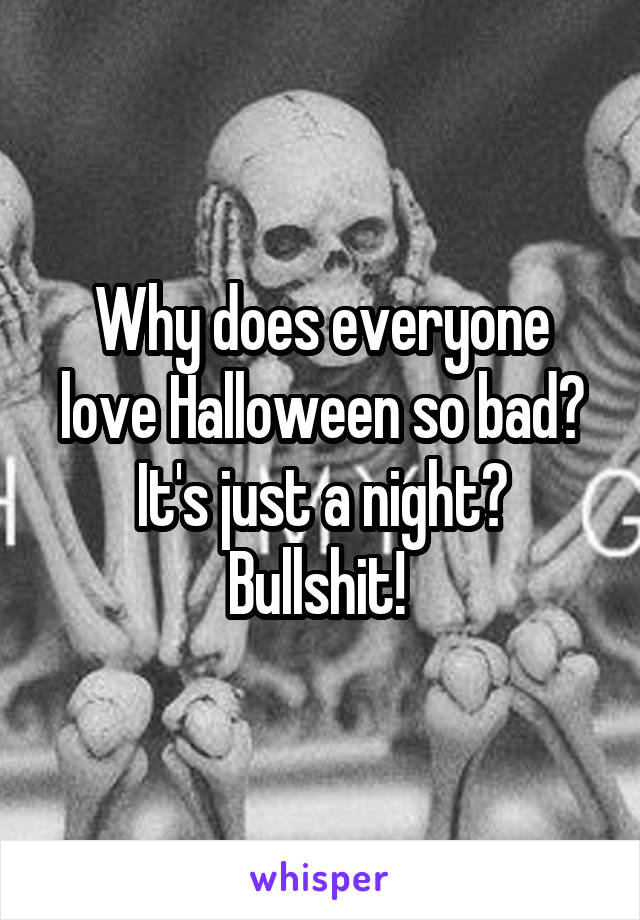 Why does everyone love Halloween so bad? It's just a night? Bullshit!