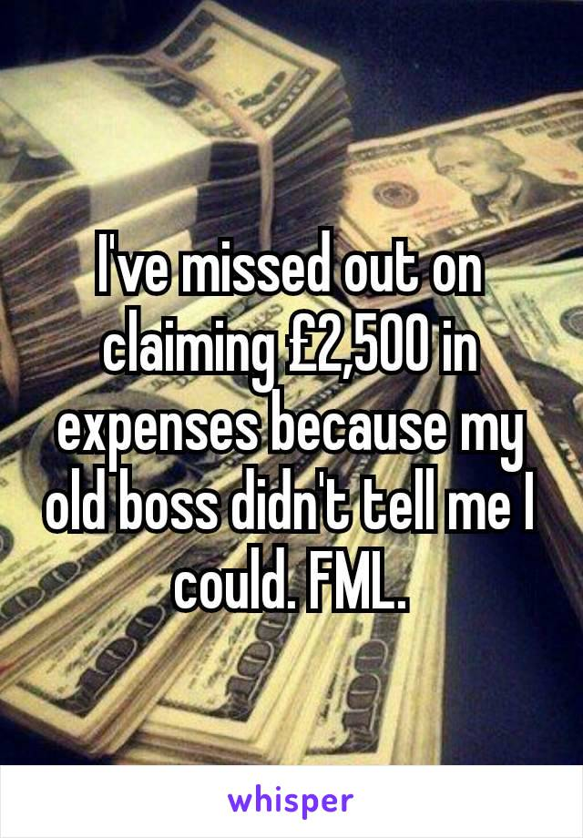 I've missed out on claiming £2,500 in expenses because my old boss didn't tell me I could. FML.