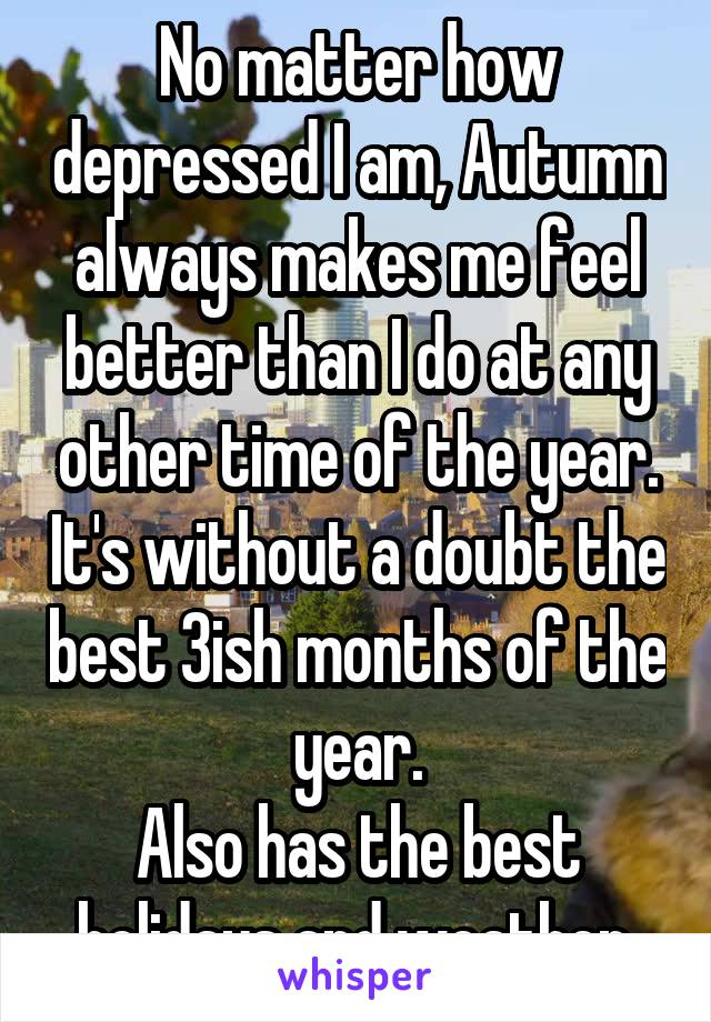 No matter how depressed I am, Autumn always makes me feel better than I do at any other time of the year. It's without a doubt the best 3ish months of the year. Also has the best holidays and weather.