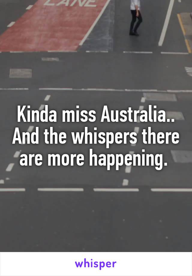 Kinda miss Australia.. And the whispers there are more happening.