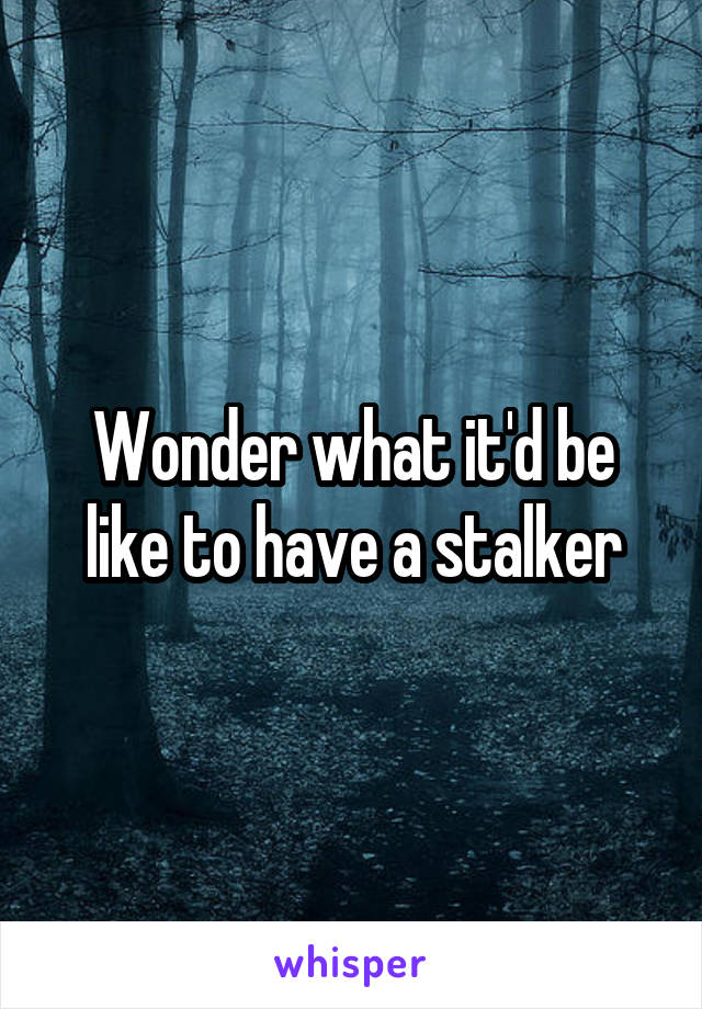 Wonder what it'd be like to have a stalker