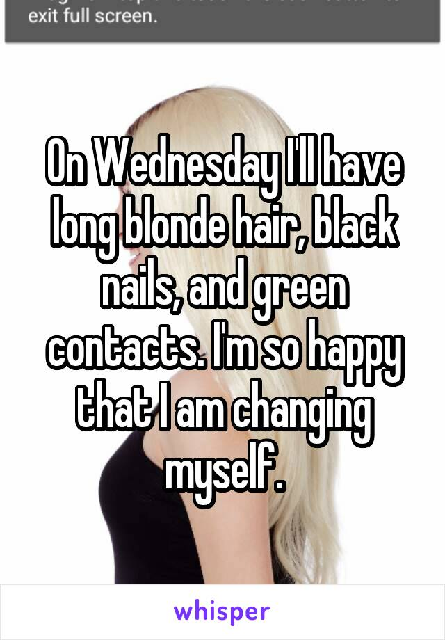 On Wednesday I'll have long blonde hair, black nails, and green contacts. I'm so happy that I am changing myself.